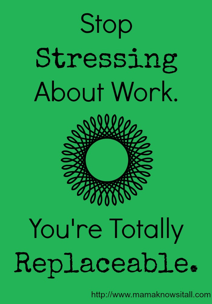 Stop Stressing About Work. You're Totally Replaceable.