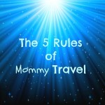 The 5 Rules of Mommy Travel