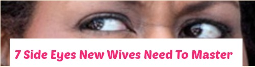 7 Side Eyes New Wives Need To Master
