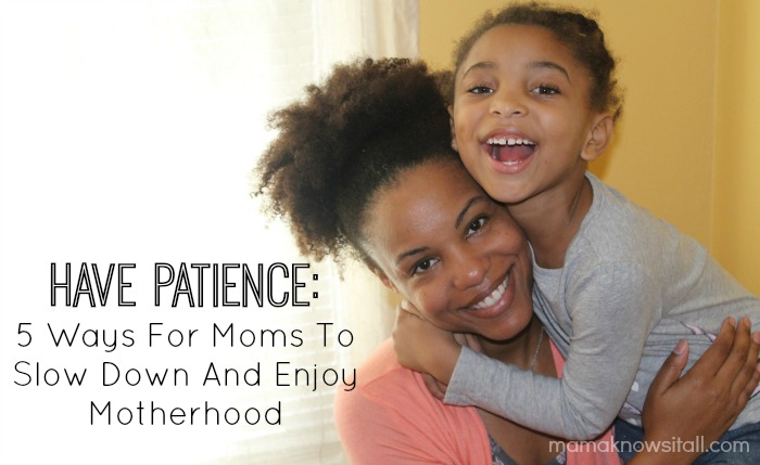 Have Patience: 5 Ways For Moms To Slow Down And Enjoy Motherhood