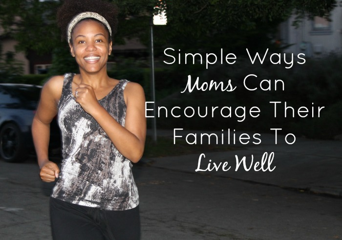 Simple Ways Moms Can Encourage Their Families To Live Well