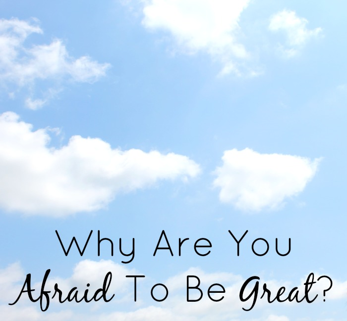 Why Are You Afraid To Be Great?