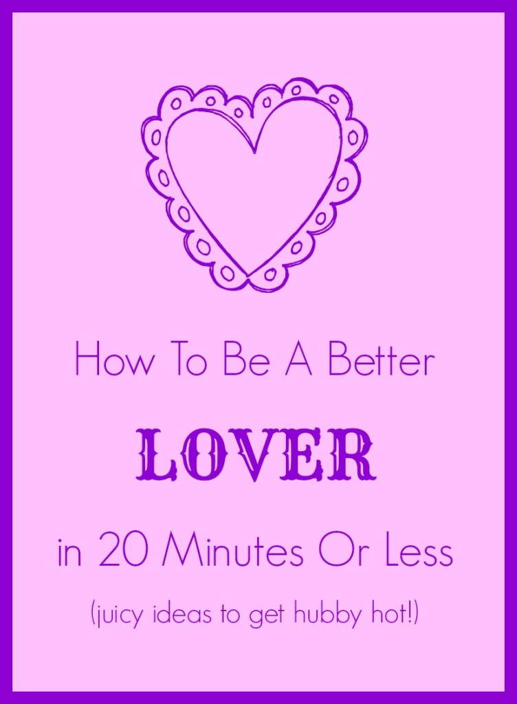 How To Be A Better Lover In 20 Minutes Or Less