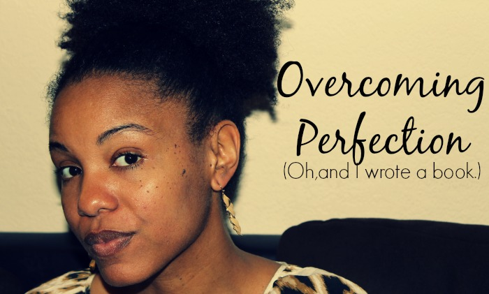 Overcoming Perfection (Oh, and I wrote a book.)