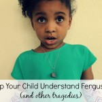 Help Your Child Understand Ferguson (And Other Tragedies)