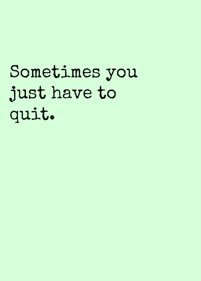 Sometimes you just have to quit