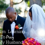 How I'm Learning To Pray For My Husband